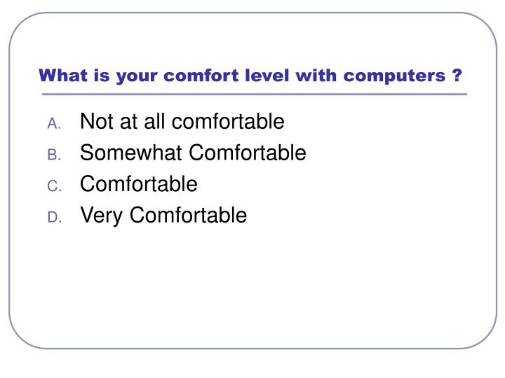 What is your comfort level with computers ?