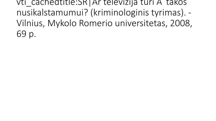 vti_cachedtitle:SR|Ar televizija turi įtakos nusikalstamumui? (kriminologinis tyrimas). - Vilnius, Mykolo Romerio universitetas, 2008, 69 p.