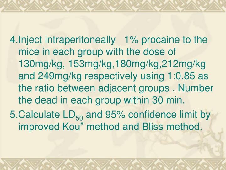4.Inject intraperitoneally   1% procaine to the mice in each group with the dose of 130mg/kg, 153mg/kg,180mg/kg,212mg/kg and 249mg/kg respectively using 1:0.85 as the ratio between adjacent groups . Number the dead in each group within 30 min.