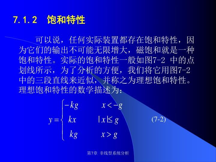 可以说,任何实际装置都存在饱和特性,因为它们的输出不可能无限增大,磁饱和就是一种饱和特性。实际的饱和特性一般如图7-2 中的点划线所示,为了分析的方便,我们将它用图7-2 中的三段直线来近似,并称之为理想饱和特性。 理想饱和特性的数学描述为: