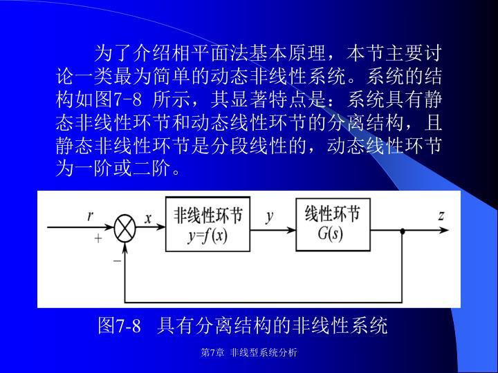 为了介绍相平面法基本原理,本节主要讨论一类最为简单的动态非线性系统。系统的结构如图7-8 所示,其显著特点是:系统具有静态非线性环节和动态线性环节的分离结构,且静态非线性环节是分段线性的,动态线性环节为一阶或二阶。