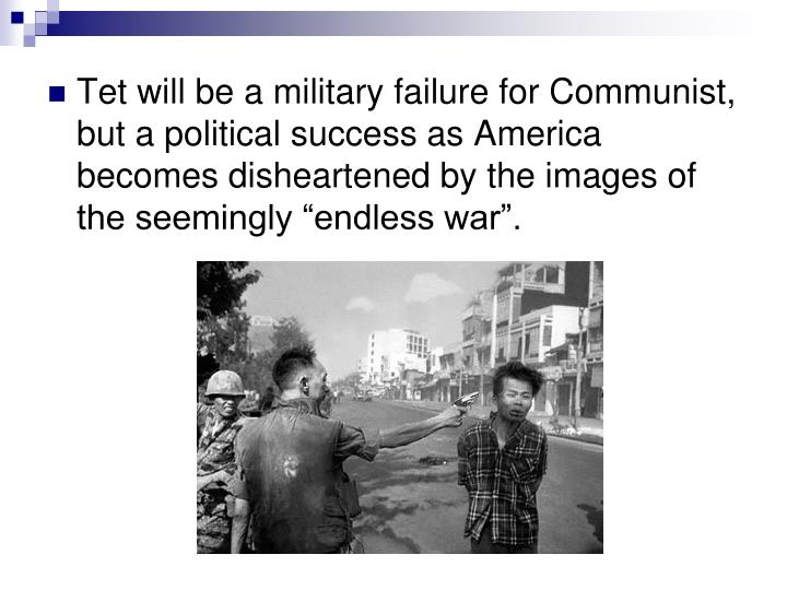 """Tet will be a military failure for Communist, but a political success as America becomes disheartened by the images of the seemingly """"endless war""""."""