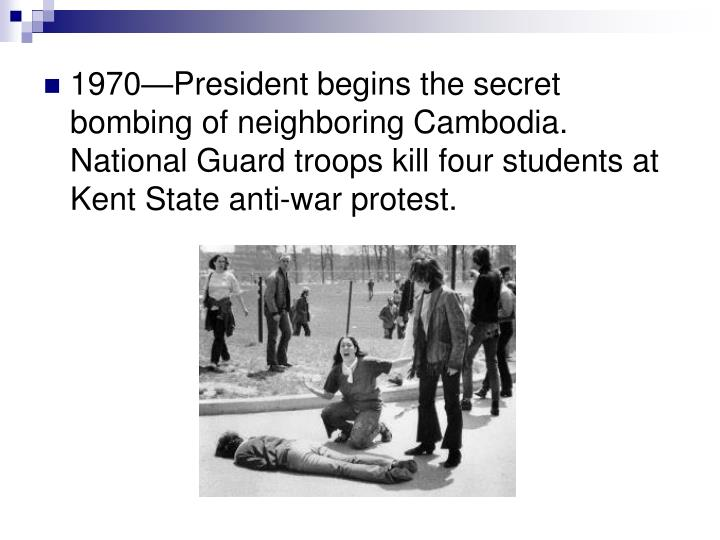 1970—President begins the secret bombing of neighboring Cambodia.  National Guard troops kill four students at Kent State anti-war protest.