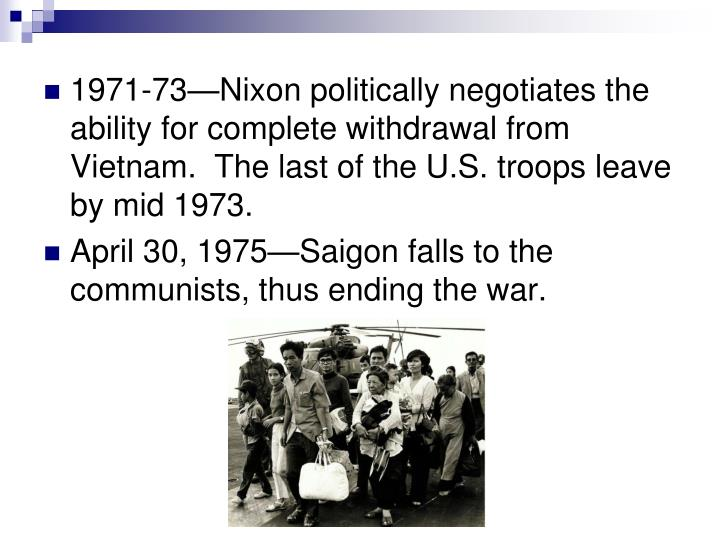 1971-73—Nixon politically negotiates the ability for complete withdrawal from Vietnam.  The last of the U.S. troops leave by mid 1973.