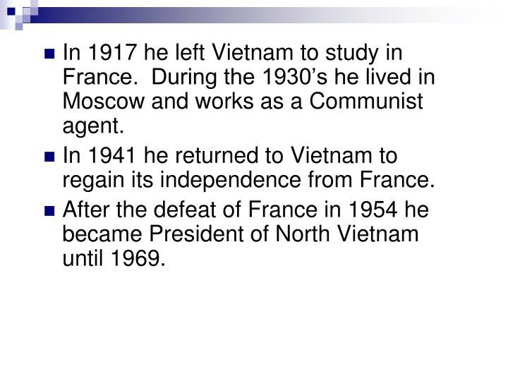 In 1917 he left Vietnam to study in France.  During the 1930's he lived in Moscow and works as a Communist agent.