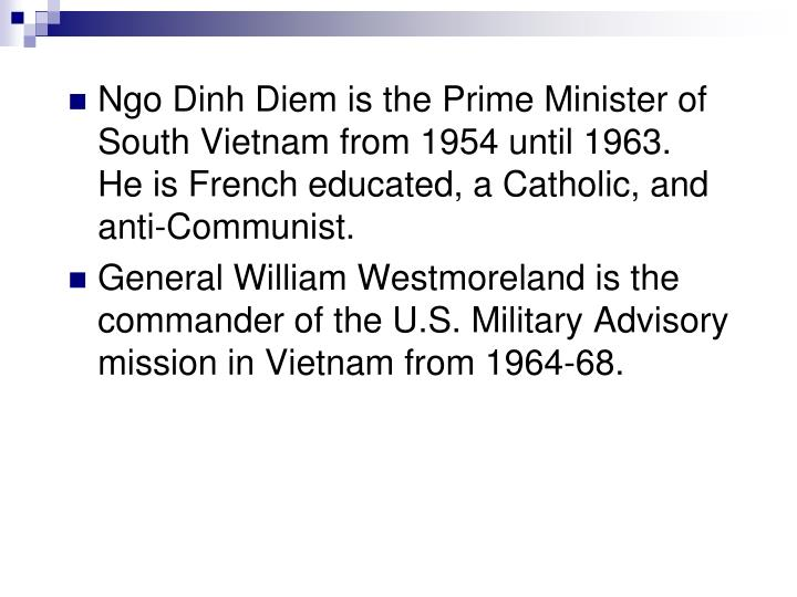 Ngo Dinh Diem is the Prime Minister of South Vietnam from 1954 until 1963.  He is French educated, a Catholic, and anti-Communist.