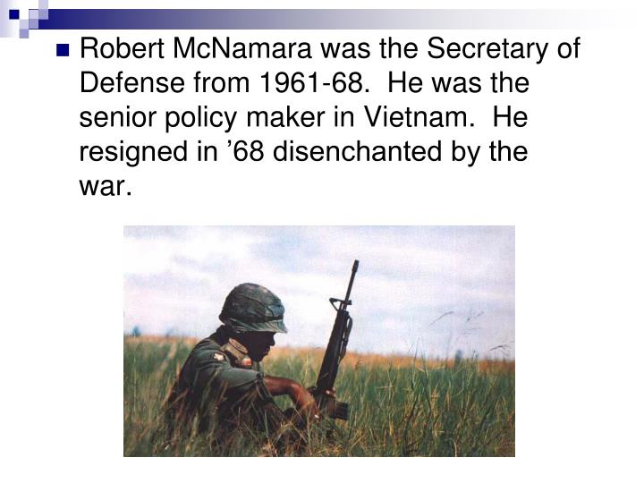 Robert McNamara was the Secretary of Defense from 1961-68.  He was the senior policy maker in Vietnam.  He resigned in '68 disenchanted by the war.
