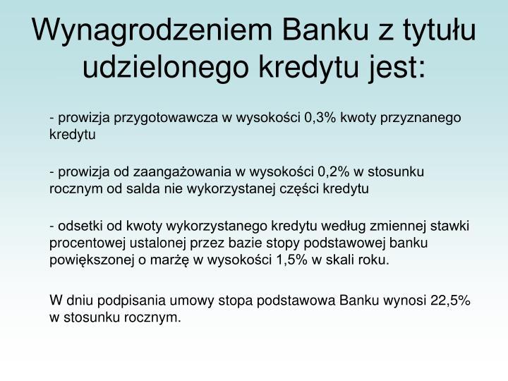 Wynagrodzeniem Banku z tytułu udzielonego kredytu jest: