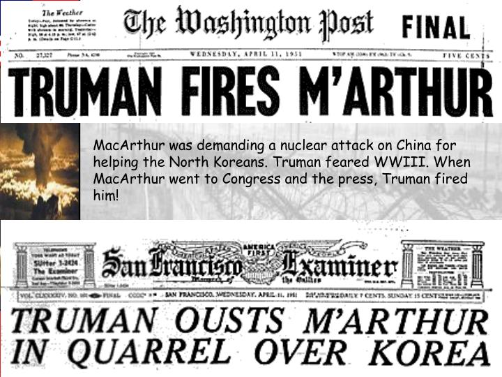 MacArthur was demanding a nuclear attack on China for helping the North Koreans. Truman feared WWIII. When MacArthur went to Congress and the press, Truman fired him!