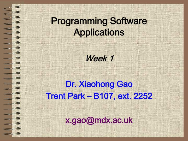 programming software applications week 1 dr xiaohong gao trent park b107 ext 2252 x gao@mdx ac uk n.