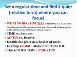 set a regular time and find a quiet relative term where you can focus