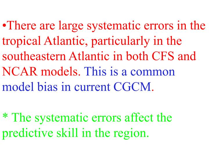 There are large systematic errors in the tropical Atlantic, particularly in the southeastern Atlantic in both CFS and NCAR models.