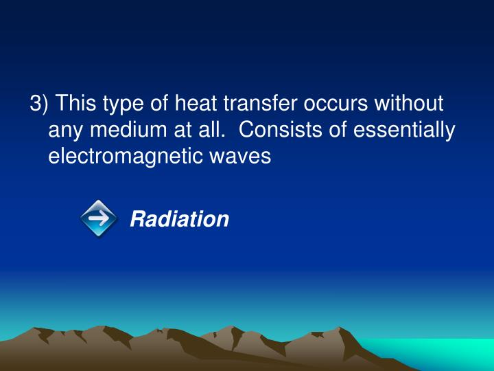 3) This type of heat transfer occurs without any medium at all.  Consists of essentially electromagnetic waves