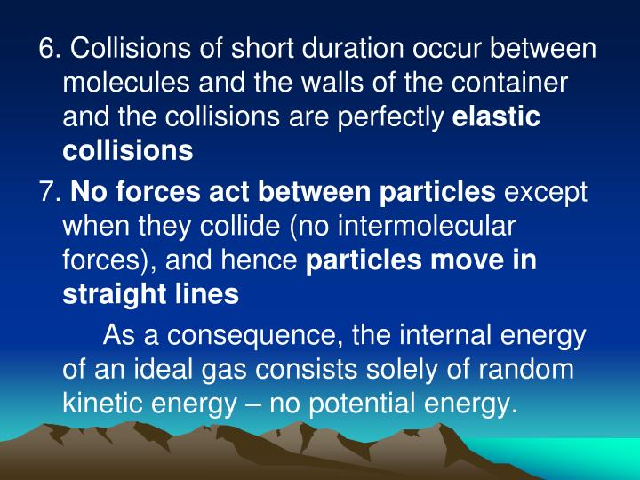 6. Collisions of short duration occur between molecules and the walls of the container and the collisions are perfectly