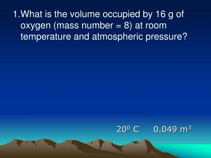 1.What is the volume occupied by 16 g of oxygen (mass number = 8) at room temperature and atmospheric pressure?