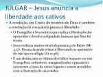 julgar jesus anuncia a liberdade aos cativos