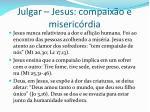 julgar jesus compaix o e miseric rdia