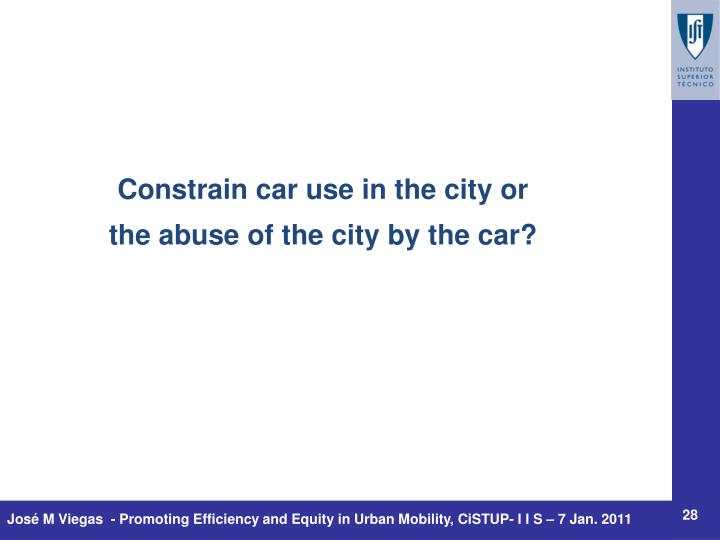 Constrain car use in the city or
