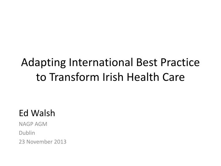 adapting international best practice to transform irish health care n.
