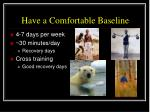 have a comfortable baseline
