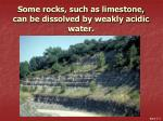 some rocks such as limestone can be dissolved by weakly acidic water