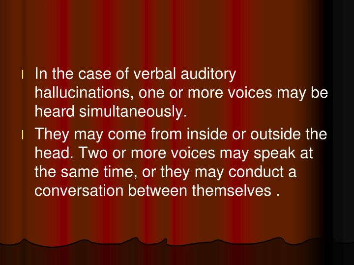 In the case of verbal auditory hallucinations, one or more voices may be heard