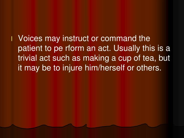 Voices may instruct or command the patient to pe rform an act. Usually this is a trivial act
