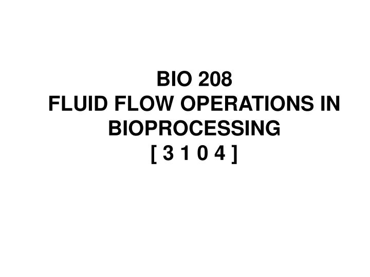 PPT - BIO 208 FLUID FLOW OPERATIONS IN BIOPROCESSING [ 3 1 0 4
