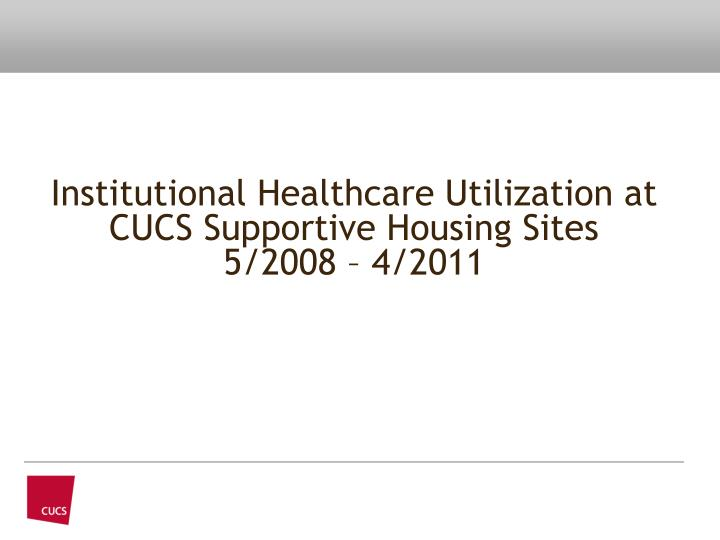 institutional healthcare utilization at cucs supportive housing sites 5 2008 4 2011 n.
