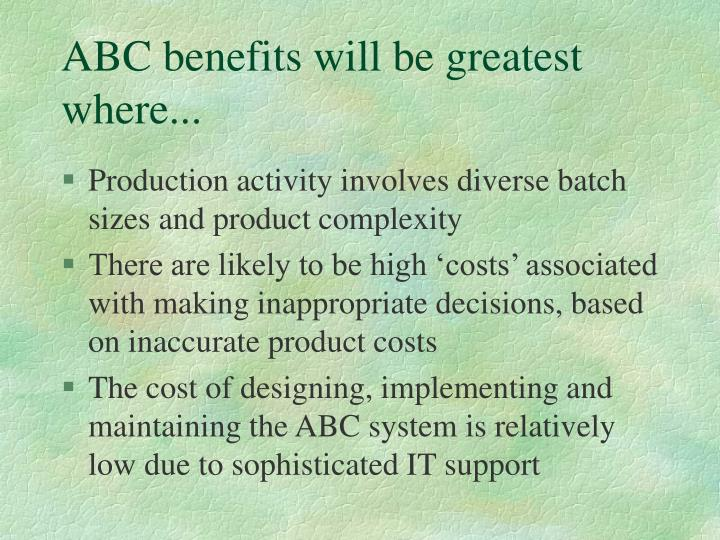 ABC benefits will be greatest where...