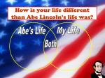 how is your life different than abe lincoln s life was