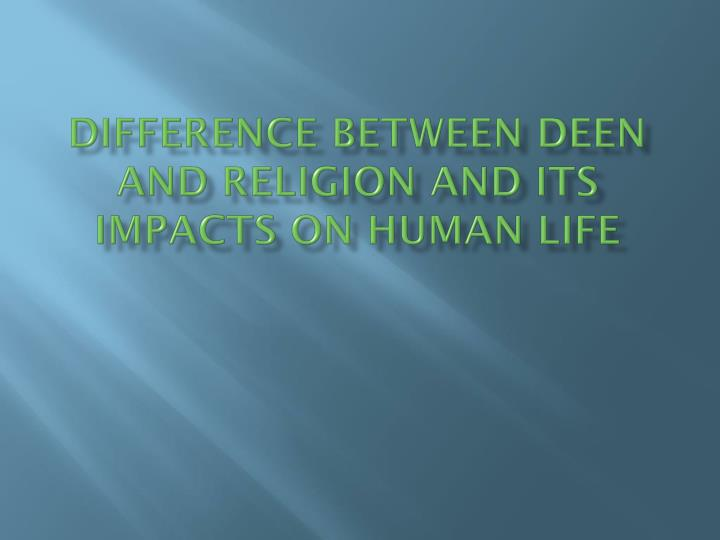 difference between deen and religion and its impacts on human life n.