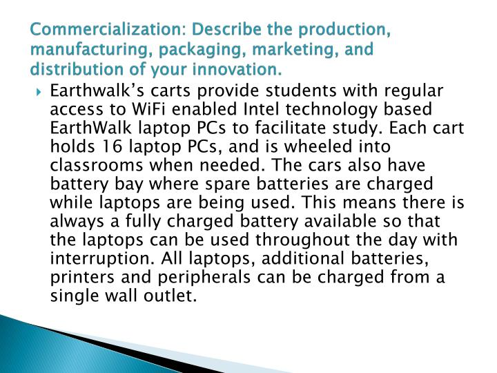 Commercialization: Describe the production, manufacturing, packaging, marketing, and distribution of your innovation.