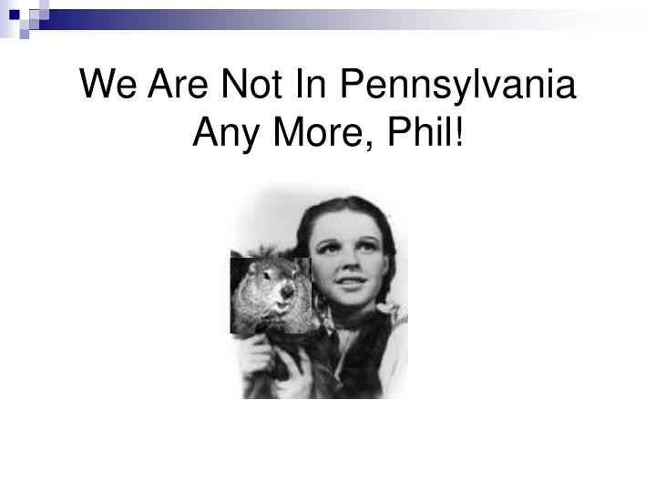 we are not in pennsylvania any more phil n.