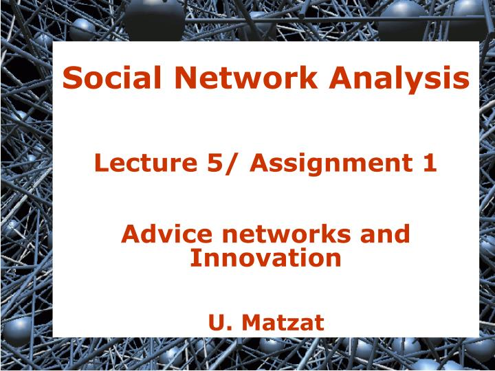 social network analysis lecture 5 assignment 1 advice networks and innovation u matzat n.