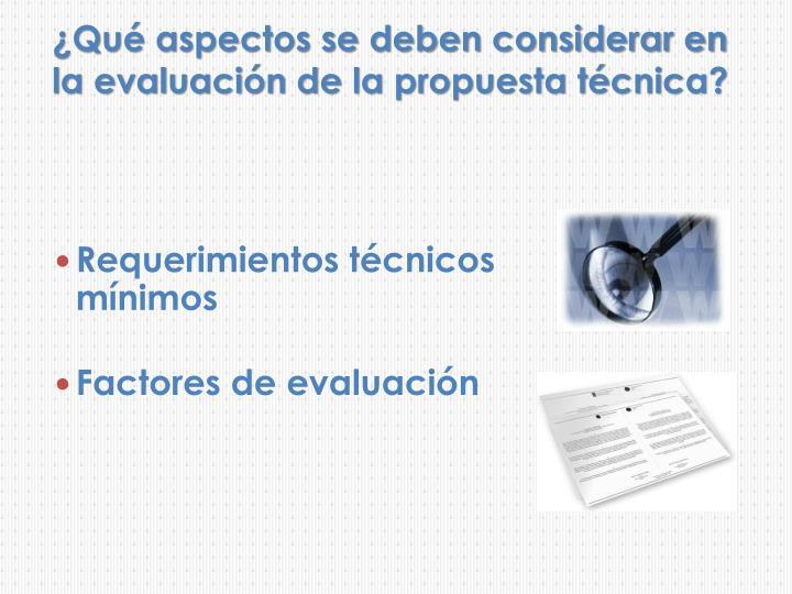 ¿Qué aspectos se deben considerar en la evaluación de la propuesta técnica?