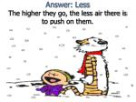 answer less the higher they go the less air there is to push on them