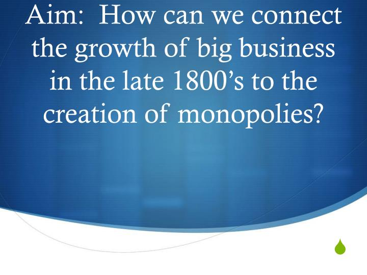 aim how can we connect the growth of big business in the late 1800 s to the creation of monopolies n.