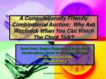 a computationally friendly combinatorial auction why ask wochnick when you can watch the clock tick