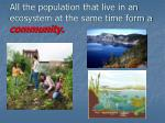 all the population that live in an ecosystem at the same time form a community