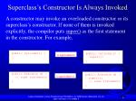 superclass s constructor is always invoked