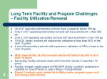 long term facility and program challenges facility utilization renewal