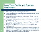 long term facility and program challenges