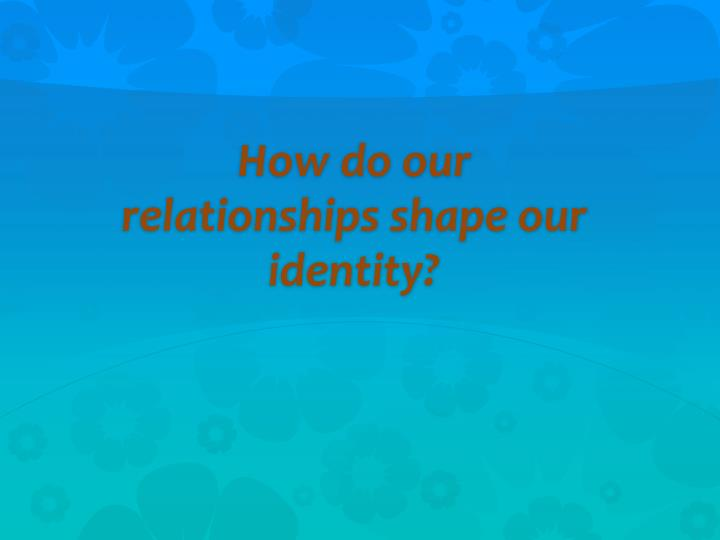 how do our relationships shape our identity n.