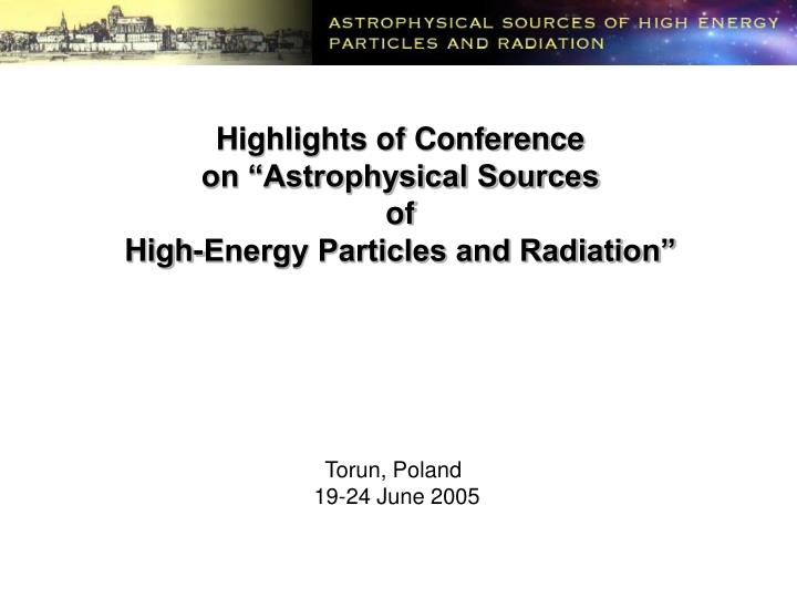 highlights of conference on astrophysical sources of high energy particles and radiation n.