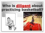 who is diligent about practicing basketball