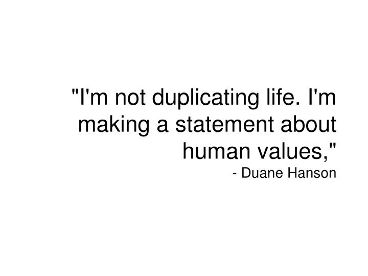 """I'm not duplicating life. I'm making a statement about human values,"""