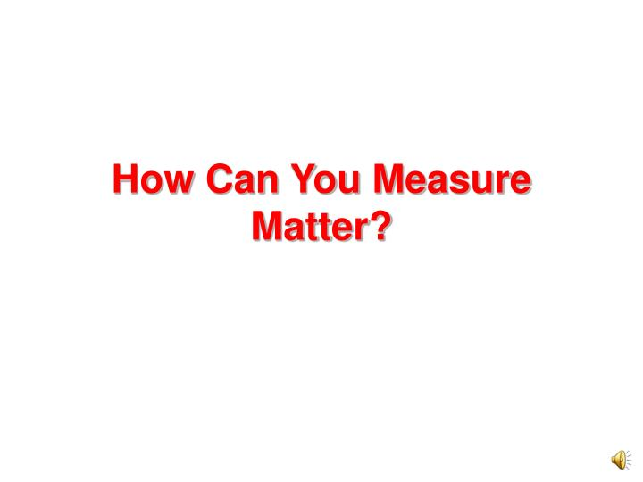 how can you measure matter n.