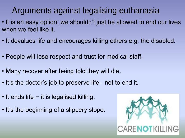 it is essential for euthanasia to be legalized The ethical arguments for physician-assisted suicide and euthanasia, advocates of euthanasia have maintained, do not apply to euthanasia only when it is voluntary they can also be used to justify some kinds of nonvoluntary euthanasia of the incompetent.