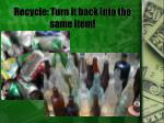 recycle turn it back into the same item